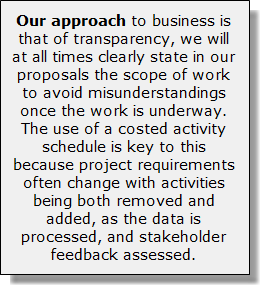 Our approach to business is that of transparency, we will at all times clearly state in our proposals the scope of work to avoid misunderstandings once the work is underway. The use of a costed activity schedule is key to this because project requirements often change with activities being both removed and added, as the data is processed, and stakeholder feedback assessed.