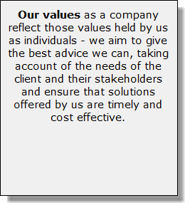 Our values as a company reflect those values held by us as individuals - we aim to give the best advice we can, taking account of the needs of the client and their stakeholders and ensure that solutions offered by us are timely and cost effective.