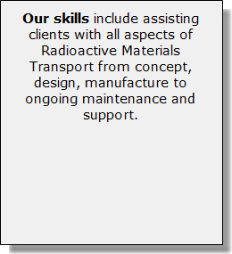 Our skills include assisting clients with all aspects of Radioactive Materials Transport from concept, design, manufacture to ongoing maintenance and support.